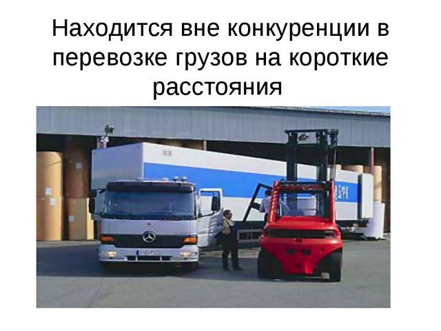 Находится вне конкуренции в перевозке грузов на короткие расстояния