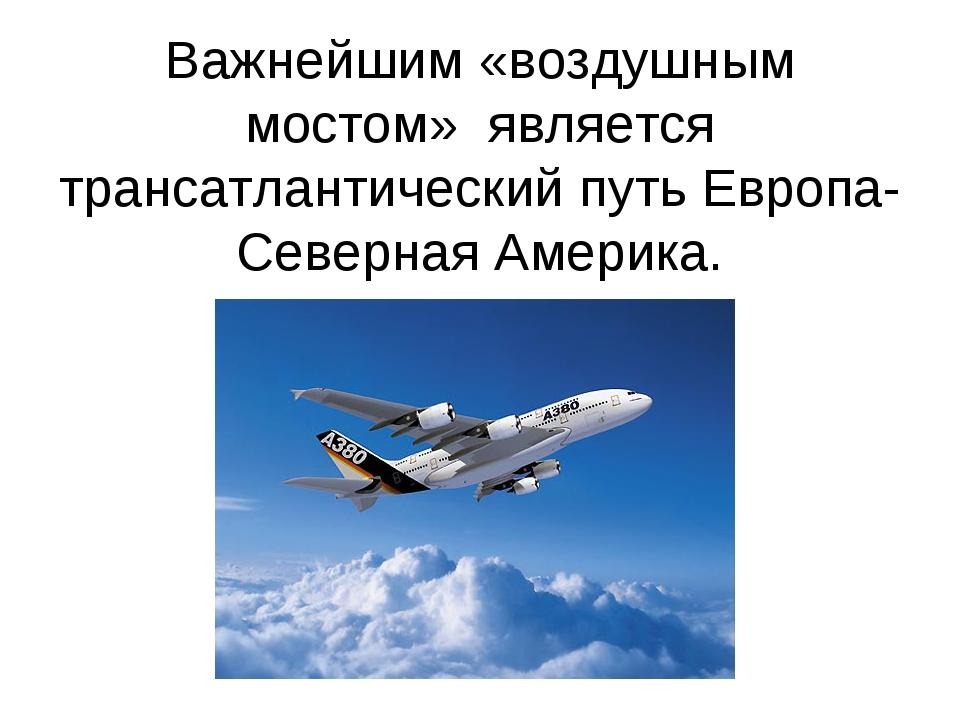 Важнейшим «воздушным мостом» является трансатлантический путь Европа- Северн...