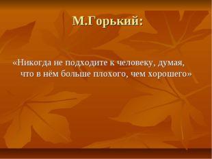 М.Горький: «Никогда не подходите к человеку, думая, что в нём больше плохого