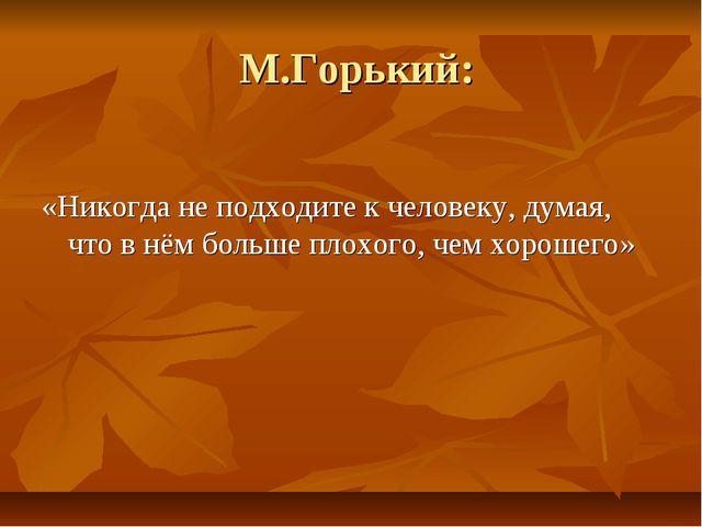 М.Горький: «Никогда не подходите к человеку, думая, что в нём больше плохого...