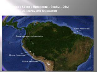 Амазонка = Конго + Миссисипи + Янцзы + Обь; Амазонка = 25 Волгам или 12 Енисеям
