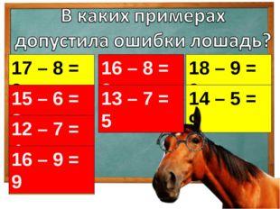 17 – 8 = 9 16 – 8 = 9 18 – 9 = 9 15 – 6 = 8 13 – 7 = 5 14 – 5 = 9 12 – 7 = 4