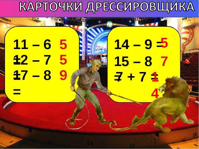 11 – 6 = 12 – 7 = 17 – 8 = 14 – 9 = 15 – 8 = 7 + 7 = 5 5 9 5 7 14