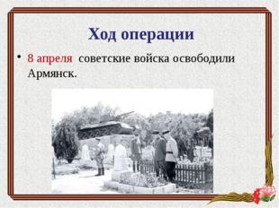 8 апреля советские войска освободили Армянск. Ход операции