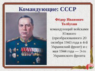 Командующие: СССР Фёдор Иванович Толбухин командующий войсками Южного (преобр