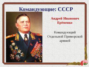 Командующие: СССР Андрей Иванович Ерёменко Командующий Отдельной Приморской а