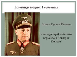 Командующие: Германия Эрвин Густав Йенеке командующий войсками вермахта в Кры