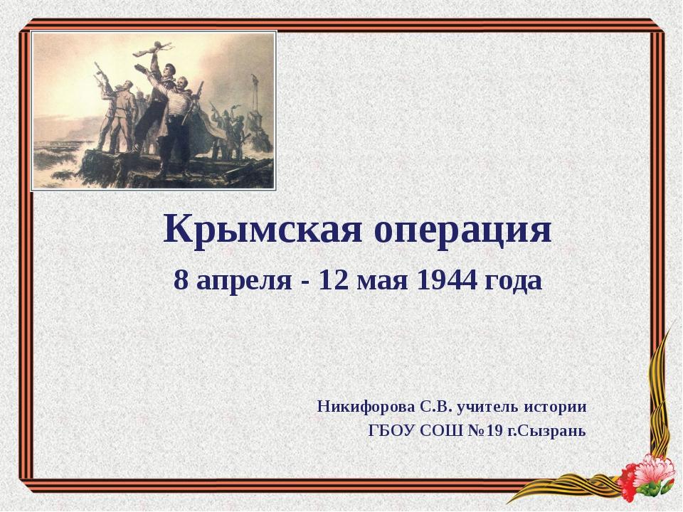 Крымская операция 8 апреля - 12 мая 1944 года Никифорова С.В. учитель истории...