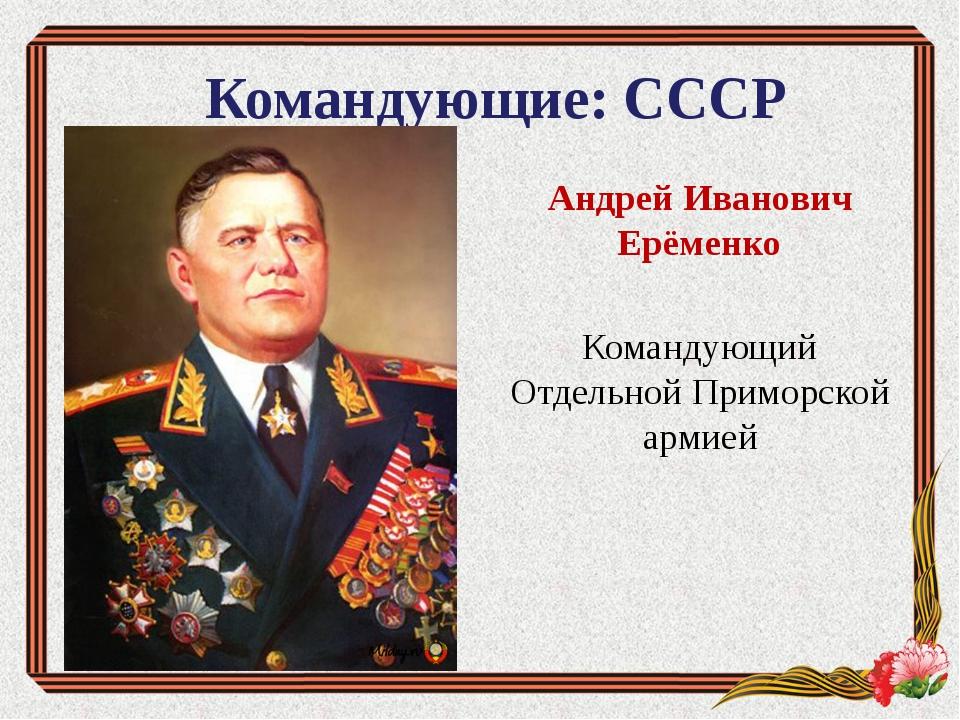 Командующие: СССР Андрей Иванович Ерёменко Командующий Отдельной Приморской а...