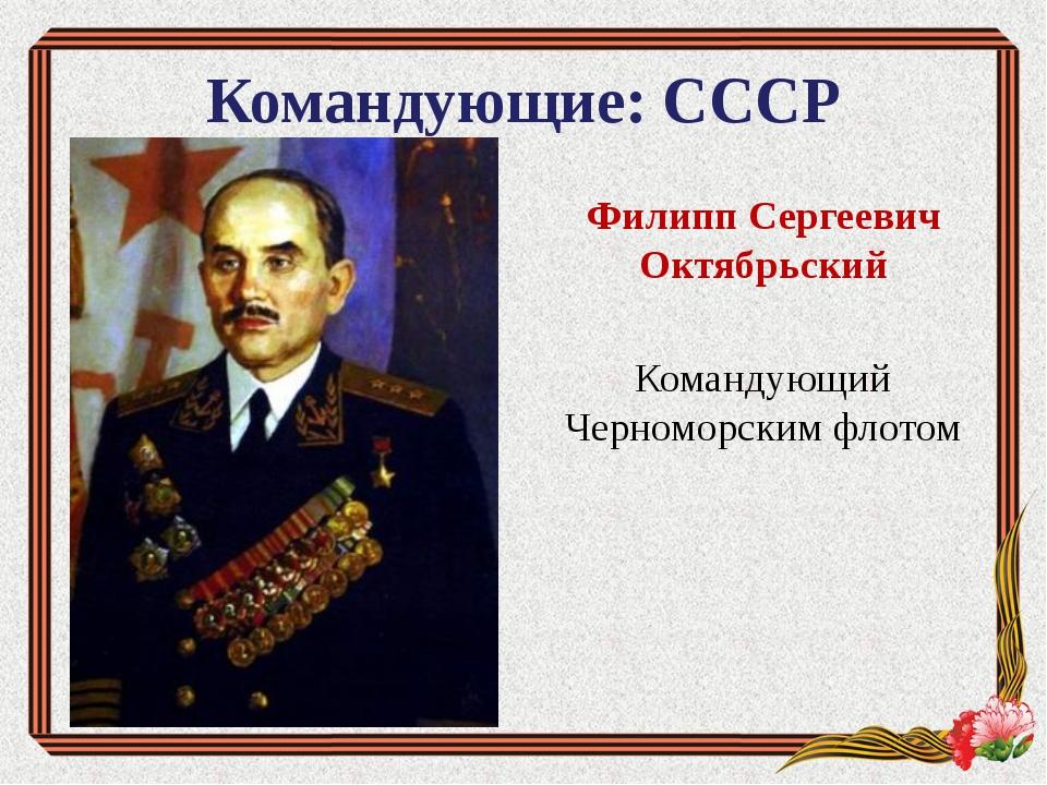 Командующие: СССР Филипп Сергеевич Октябрьский Командующий Черноморским флотом