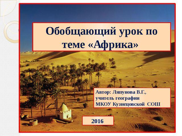 Обобщающий урок по теме «Африка» Автор: Ляпунова В.Г., учитель географии МКО...