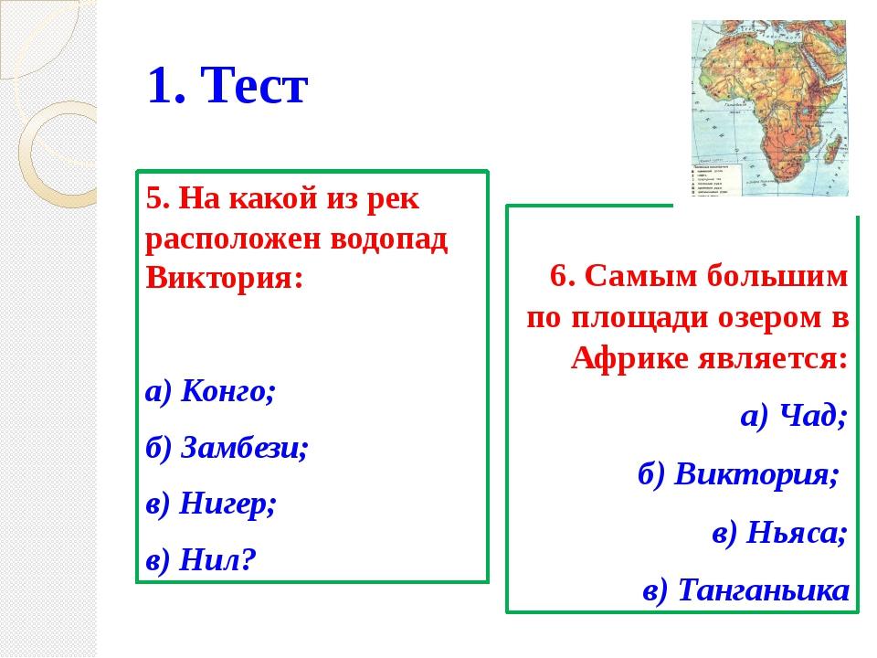 1. Тест 5. На какой из рек расположен водопад Виктория: а) Конго; б) Замбези;...
