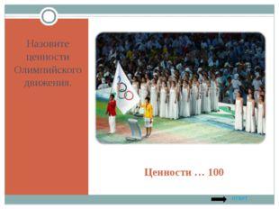 Ценности … 100 Назовите ценности Олимпийского движения. ответ