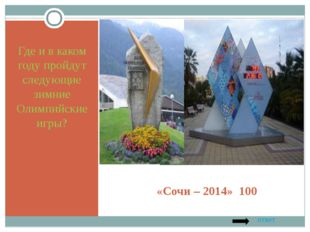«Сочи – 2014» 100 Где и в каком году пройдут следующие зимние Олимпийские игр