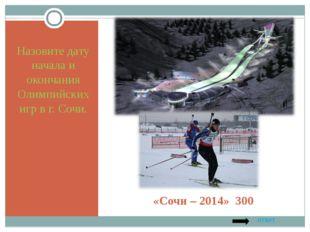 «Сочи – 2014» 300 Назовите дату начала и окончания Олимпийских игр в г. Сочи.