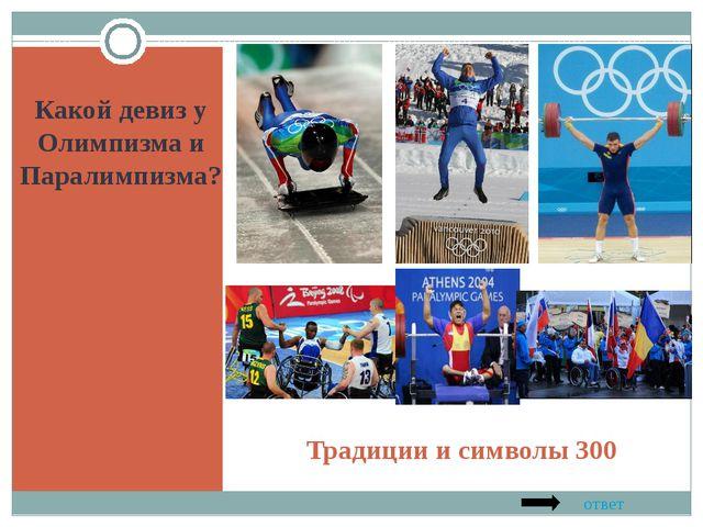 Традиции и символы 300 Какой девиз у Олимпизма и Паралимпизма? ответ