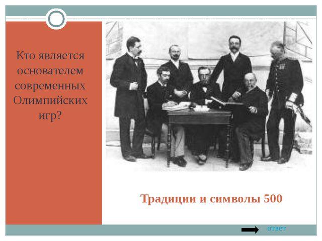 Традиции и символы 500 Кто является основателем современных Олимпийских игр?...