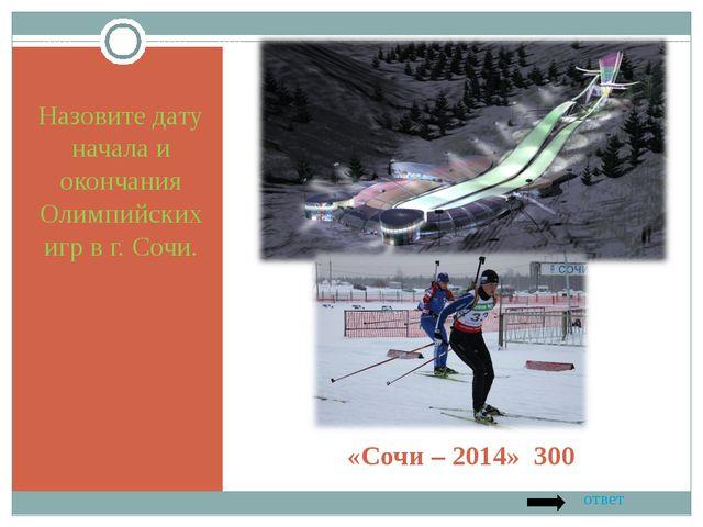 «Сочи – 2014» 300 Назовите дату начала и окончания Олимпийских игр в г. Сочи....