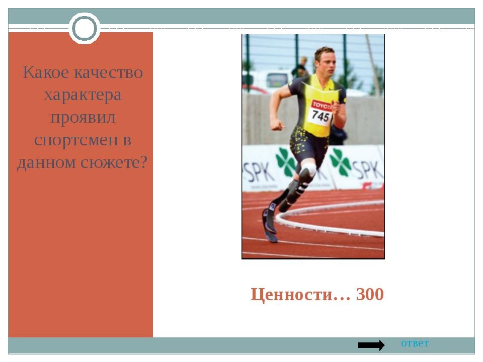 Ценности… 300 Какое качество характера проявил спортсмен в данном сюжете? ответ