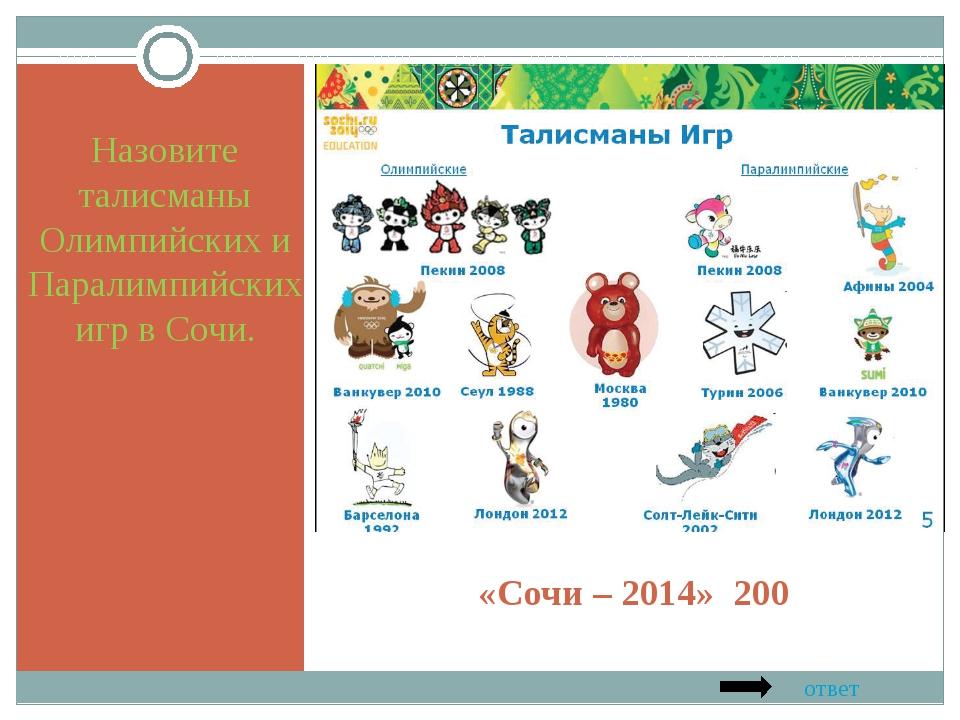 «Сочи – 2014» 200 Назовите талисманы Олимпийских и Паралимпийских игр в Сочи....
