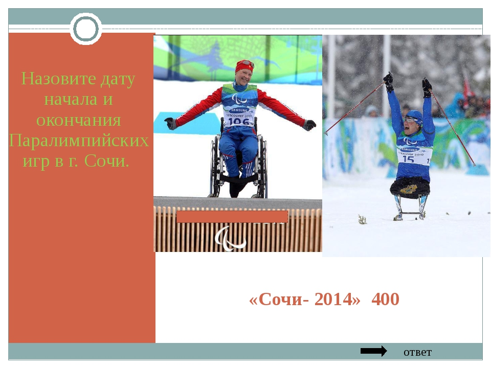 «Сочи- 2014» 400 Назовите дату начала и окончания Паралимпийских игр в г. Соч...