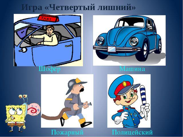 Игра «Четвертый лишний» Шофёр Машина Пожарный Полицейский