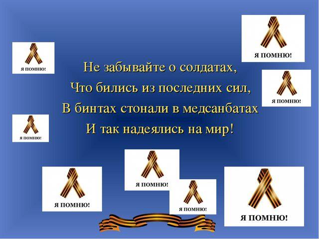 Не забывайте о солдатах, Что бились из последних сил, В бинтах стонали в медс...