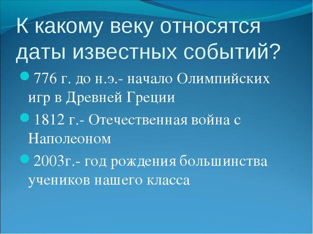 К какому веку относятся даты известных событий? 776 г. до н.э.- начало Олимпи...