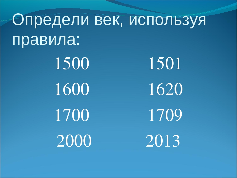 Определи век, используя правила: 1500 1501 1600 1620 1700 1709 2000 2013