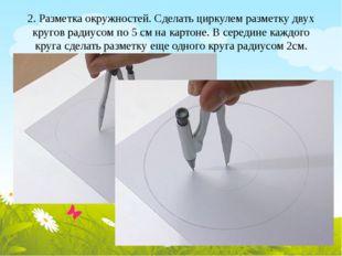 2. Разметка окружностей. Сделать циркулем разметку двух кругов радиусом по 5
