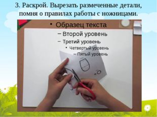3. Раскрой. Вырезать размеченные детали, помня о правилах работы с ножницами.