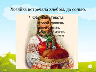 Хозяйка встречала хлебом, да солью.