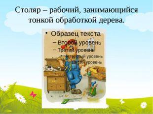 Столяр – рабочий, занимающийся тонкой обработкой дерева.