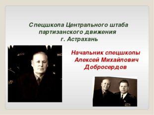 Спецшкола Центрального штаба партизанского движения г. Астрахань Начальник сп