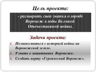 Цель проекта: - расширить свои знания о городе Воронеж в годы Великой Отечест