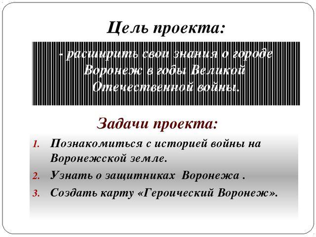 Цель проекта: - расширить свои знания о городе Воронеж в годы Великой Отечест...