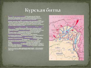 (5 июля—23 августа1943года; также известна какБитва на Курской дуге)по