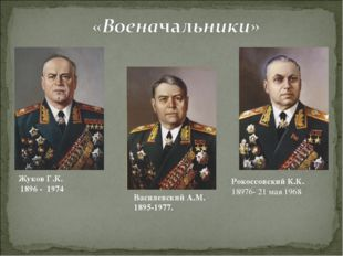 Жуков Г.К. 1896 - 1974 Василевский А.М. 1895-1977. Рокоссовский К.К. 18976- 2