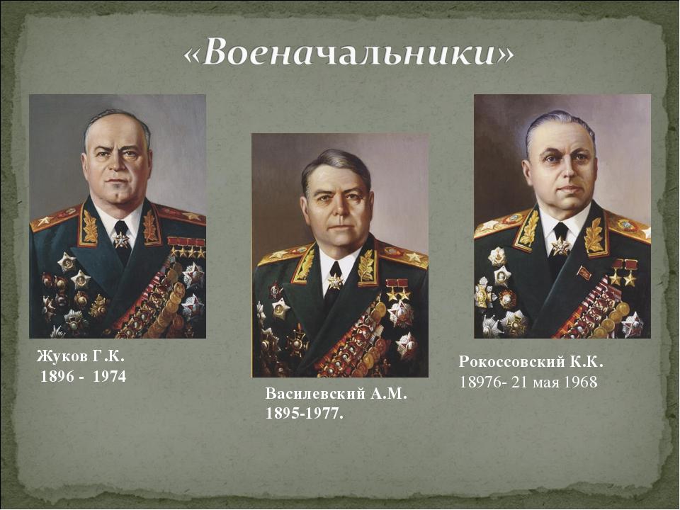 Жуков Г.К. 1896 - 1974 Василевский А.М. 1895-1977. Рокоссовский К.К. 18976- 2...