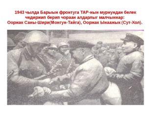 1943 чылда Барыын фронтуга ТАР-нын мурнундан белек чедиржип берип чораан алда