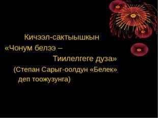Кичээл-сактыышкын «Чонум белээ – Тиилелгеге дуза» (Степан Сарыг-оолдун «Беле