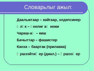 Словарьлыг ажыл: Даалыктаар – кайгаар, элдепсинер Өлүк – үнелиг аң кежи Чара