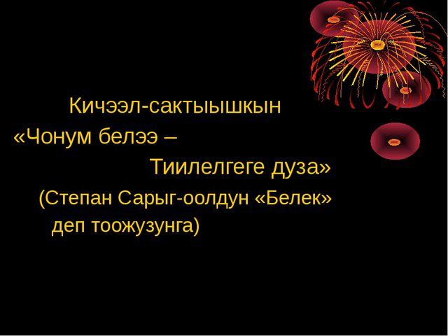 Кичээл-сактыышкын «Чонум белээ – Тиилелгеге дуза» (Степан Сарыг-оолдун «Беле...