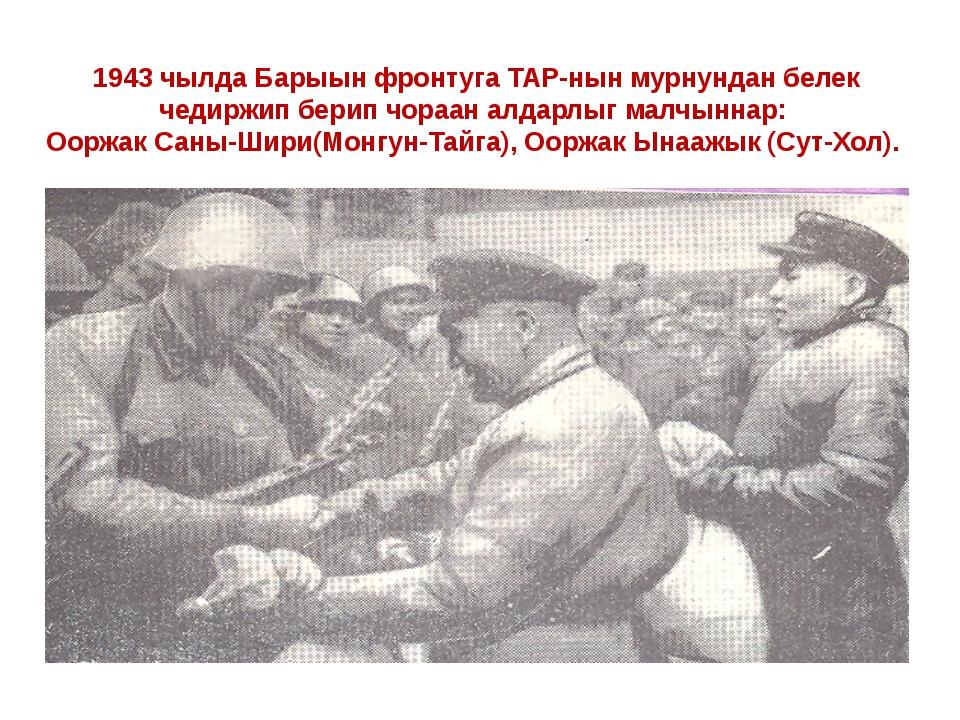 1943 чылда Барыын фронтуга ТАР-нын мурнундан белек чедиржип берип чораан алда...