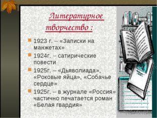 Литературное творчество : 1923 г. – «Записки на манжетах» 1924г. – сатиричес