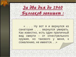 За два дня до 1940 Булгаков запишет :  « . . . Ну вот я и вернулся из сан