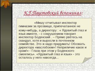 К.Г.Паустовский вспоминал:  «Мишу отчитывал инспектор гимназии за прозвищ
