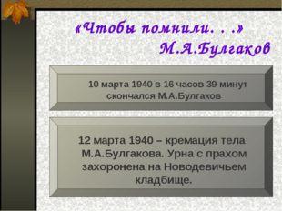 «Чтобы помнили. . .» М.А.Булгаков 10 марта 1940 в 16 часов 39 минут с