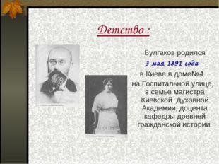 Детство : Булгаков родился 3 мая 1891 года в Киеве в доме№4 на Госпитальной