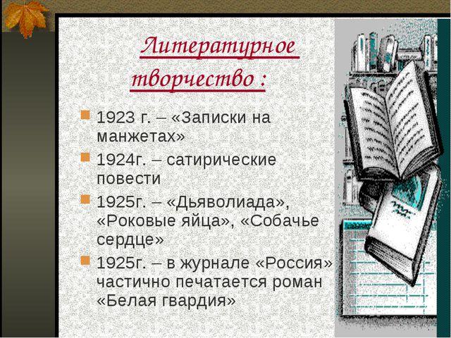 Литературное творчество : 1923 г. – «Записки на манжетах» 1924г. – сатиричес...